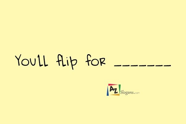 You'll flip for _______