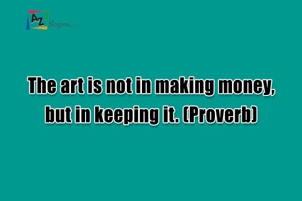 The art is not in making money, but in keeping it. (Proverb)