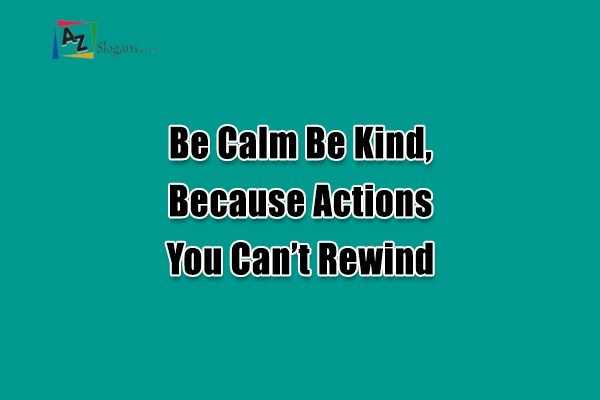Be Calm Be Kind, Because Actions You Can't Rewind