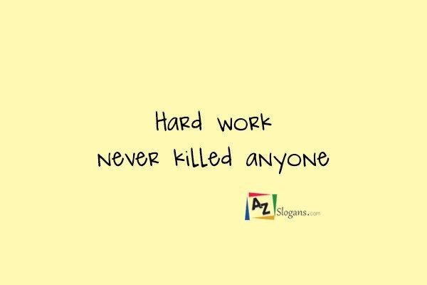 Hard work never killed anyone