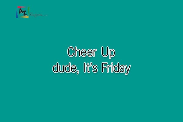 Cheer Up dude, It's Friday