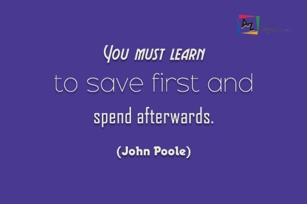 You must learn to save first and spend afterwards. (John Poole)