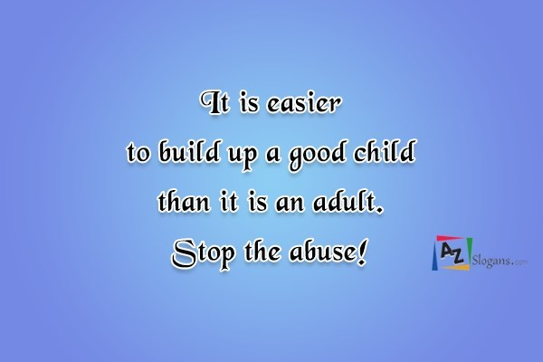 It is easier to build up a good child than it is an adult. Stop the abuse!