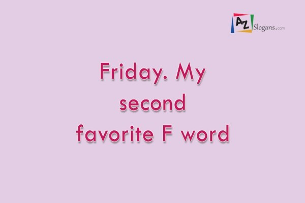Friday. My second favorite F word
