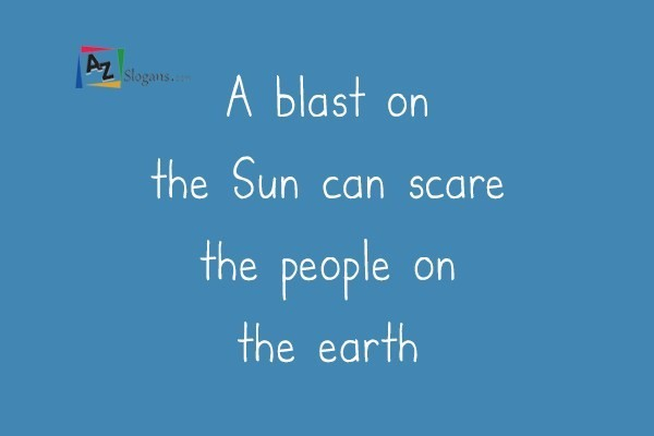 A blast on the Sun can scare the people on the earth