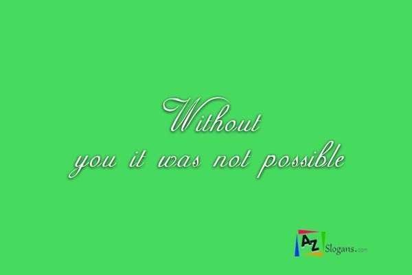 Without you it was not possible