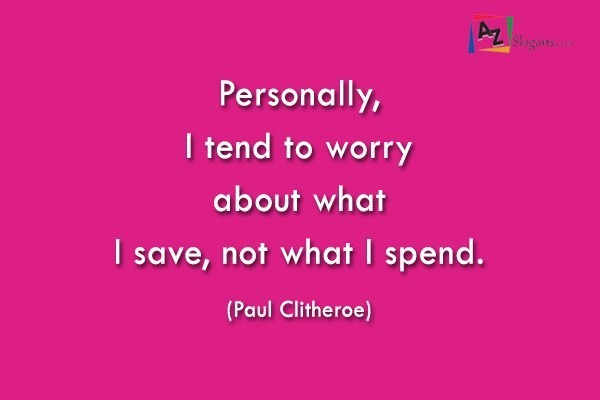 Personally, I tend to worry about what I save, not what I spend. (Paul Clitheroe)