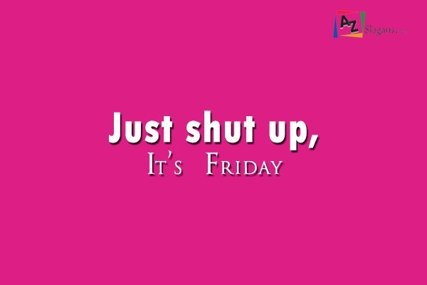 Just shut up, It's Friday