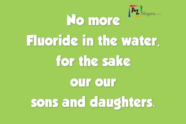 No more Fluoride in the water, for the sake our our sons and daughters.