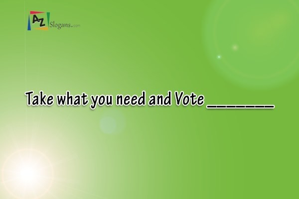 Take what you need and Vote _______