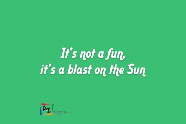 It's not a fun, it's a blast on the Sun