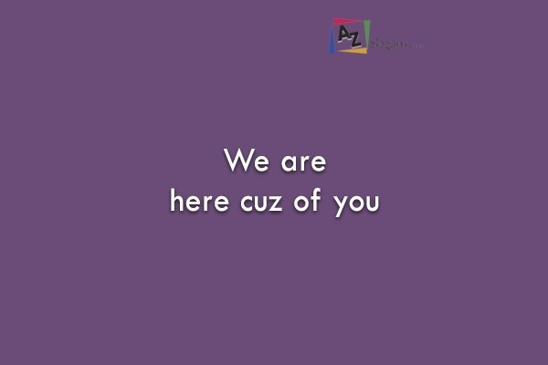 We are here cuz of you