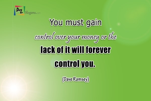 You must gain control over your money or the lack of it will forever control you. (Dave Ramsey)