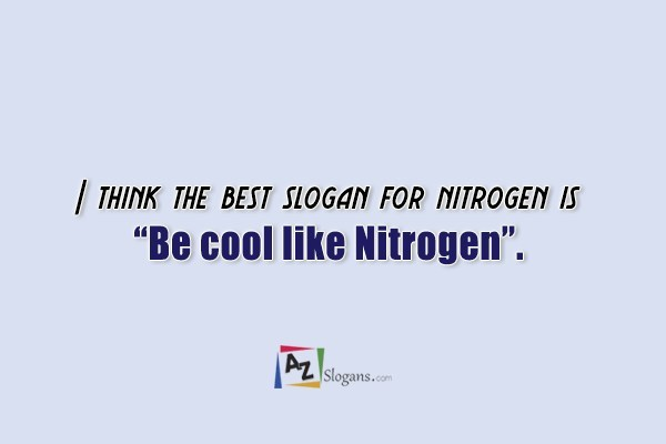 "I think the best slogan for nitrogen is ""Be cool like Nitrogen""."