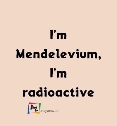 I'm Mendelevium, I'm radioactive