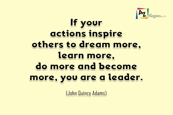 If your actions inspire others to dream more, learn more, do more and become more, you are a leader. (John Quincy Adams)