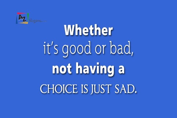 Whether it's good or bad, not having a choice is just sad.