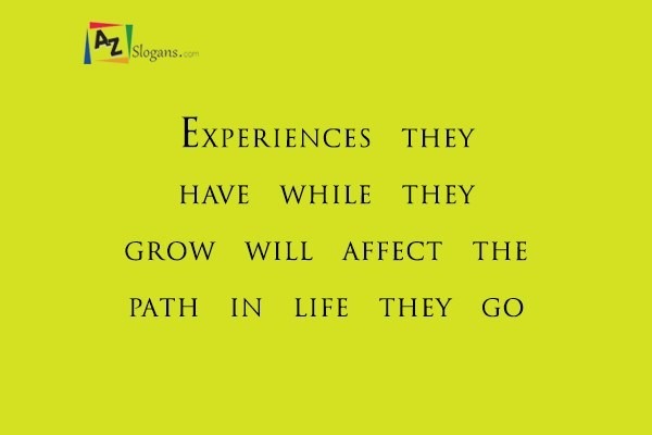 Experiences they have while they grow will affect the path in life they go