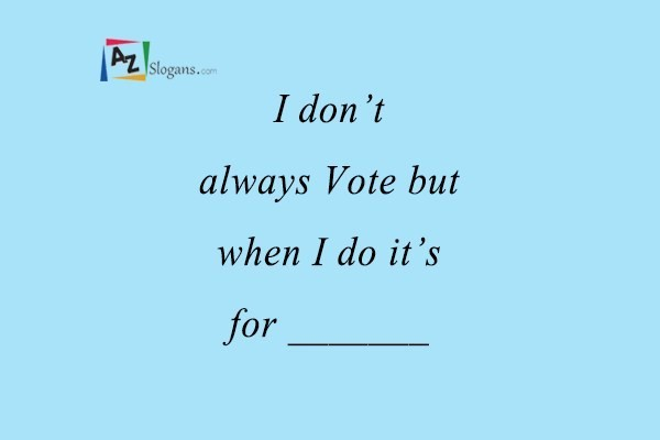 I don't always Vote but when I do it's for _______
