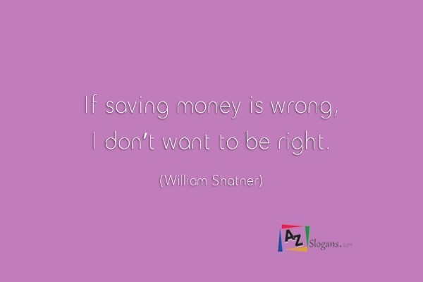 If saving money is wrong, I don't want to be right. (William Shatner)