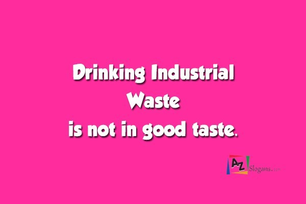 Drinking Industrial Waste is not in good taste.