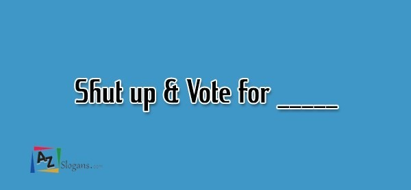 Shut up & Vote for _____