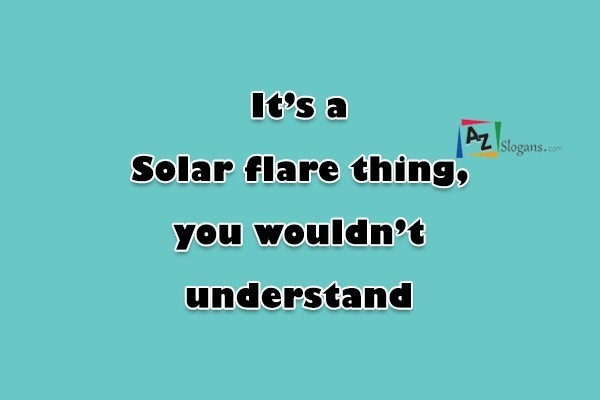 It's a Solar flare thing, you wouldn't understand