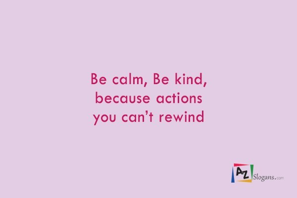 Be calm, Be kind, because actions you can't rewind