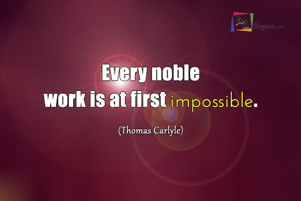 Every noble work is at first impossible. (Thomas Carlyle)