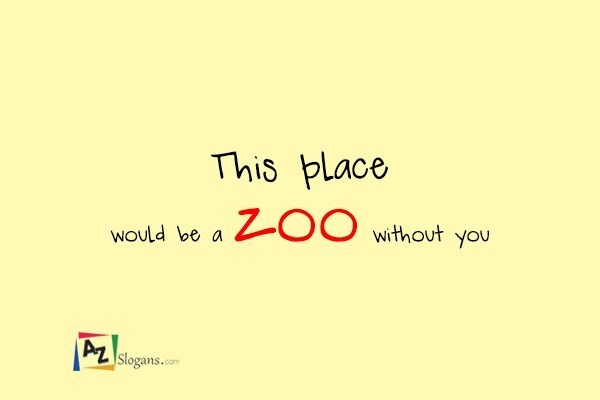 This place would be a zoo without you