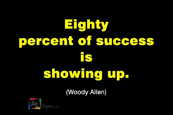 Eighty percent of success is showing up. (Woody Allen)
