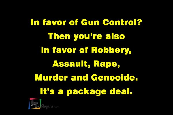 In favor of Gun Control? Then you're also in favor of Robbery, Assault, Rape, Murder and Genocide. It's a package deal.