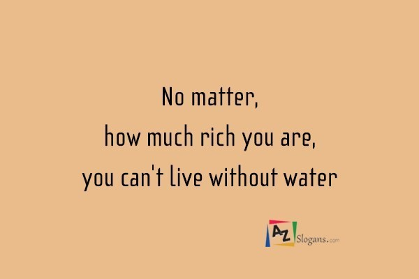 No matter, how much rich you are, you can't live without water