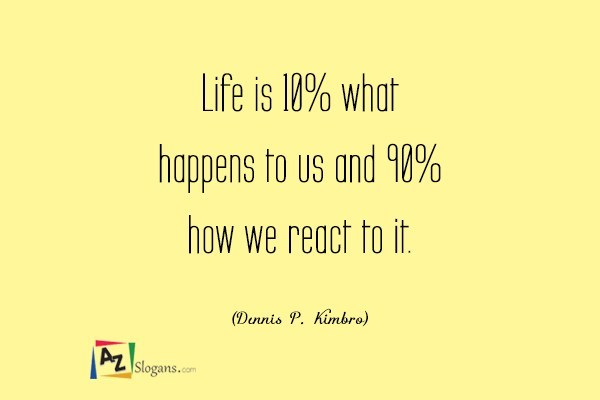Life is 10% what happens to us and 90% how we react to it. (Dennis P. Kimbro)