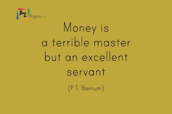 Money is a terrible master but an excellent servant (P.T. Barnum)