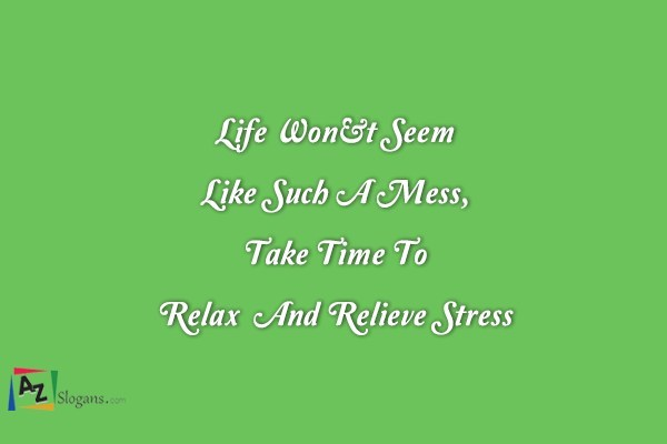 Life Won't Seem Like Such A Mess, Take Time To Relax  And Relieve Stress