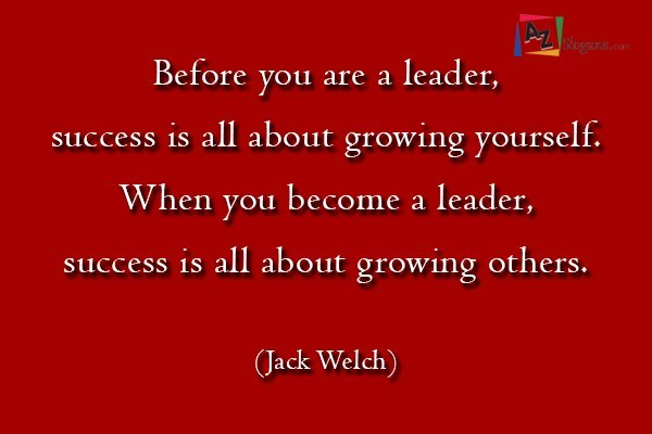Before you are a leader, success is all about growing yourself. When you become a leader, success is all about growing others. (Jack Welch)