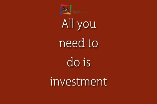 All you need to do is investment
