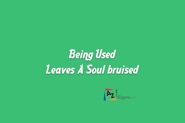 Being Used Leaves A Soul bruised