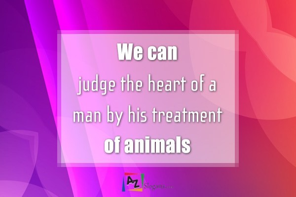 We can judge the heart of a man by his treatment of animals