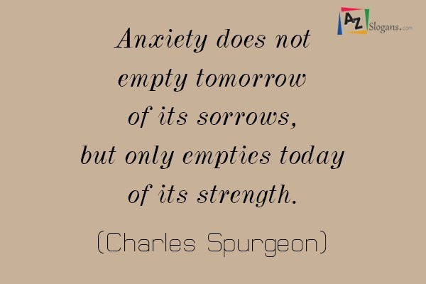 Anxiety does not empty tomorrow of its sorrows, but only empties today of its strength. (Charles Spurgeon)