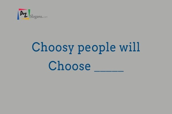 Choosy people will Choose _____