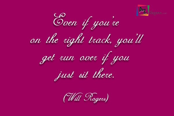 Even if you're on the right track, you'll get run over if you just sit there. (Will Rogers)