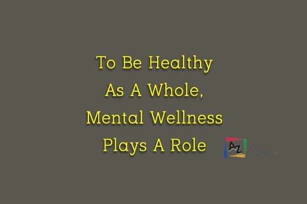 To Be Healthy As A Whole, Mental Wellness Plays A Role