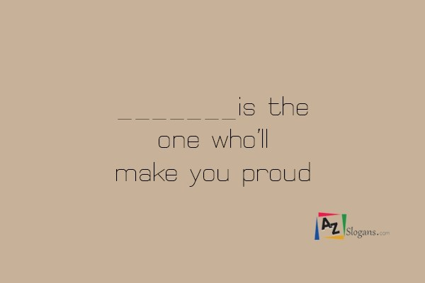 _______is the one who'll make you proud