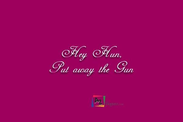 Hey Hun, Put away the Gun