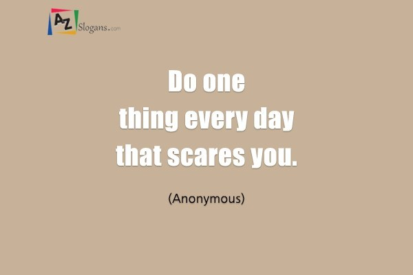 Do one thing every day that scares you. (Anonymous)