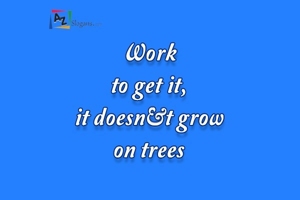 Work to get it, it doesn't grow on trees