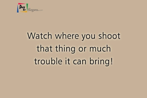 Watch where you shoot that thing or much trouble it can bring!