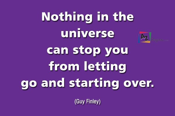 Nothing in the universe can stop you from letting go and starting over. (Guy Finley)